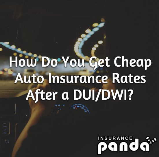 How Do You Get Cheap Auto Insurance Rates After a DUI/DWI?