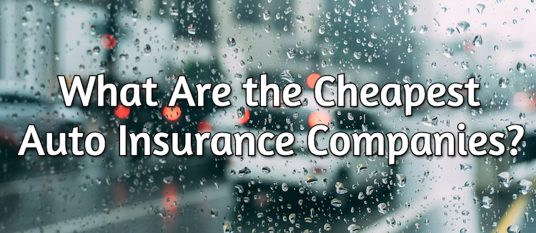 Cheapest Car Insurance Companies >> What Are The Cheapest Car Insurance Companies Our Top 10 List