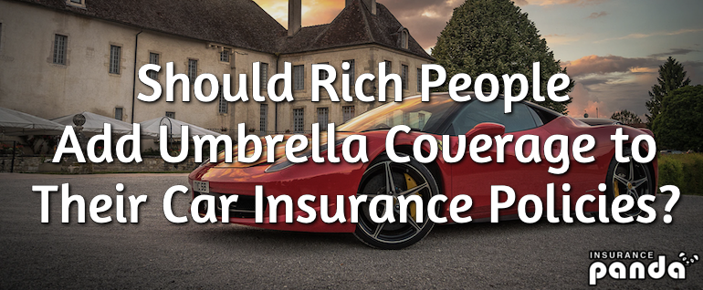 Should rich people add umbrella coverage to their car insurance policies?
