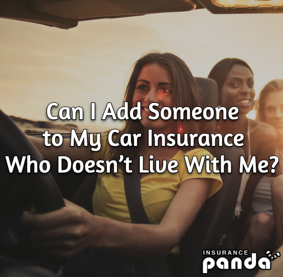 Can I Add Someone to My Car Insurance Who Doesn't Live With Me?