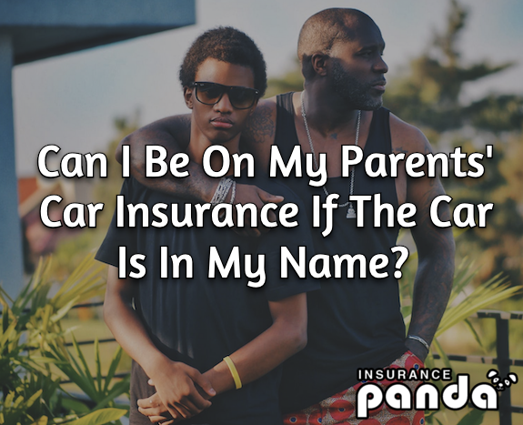 Can I Be On My Parents' Car Insurance If The Car Is In My Name?